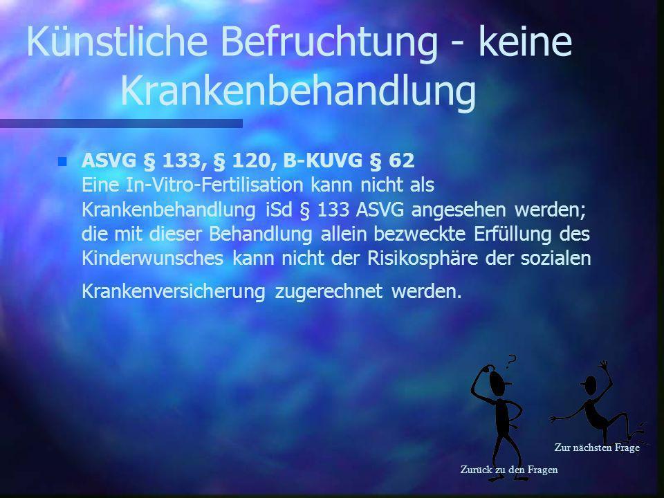 Zurück zu den Fragen Zur nächsten Frage Künstliche Befruchtung - keine Krankenbehandlung n n ASVG § 133, § 120, B-KUVG § 62 Eine In-Vitro-Fertilisatio