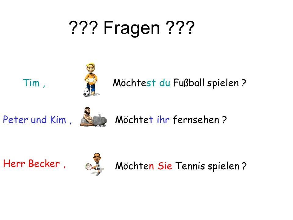 ??? Fragen ??? Tim, Peter und Kim, Herr Becker, Möchtest du Fußball spielen ? Möchtet ihr fernsehen ? Möchten Sie Tennis spielen ?