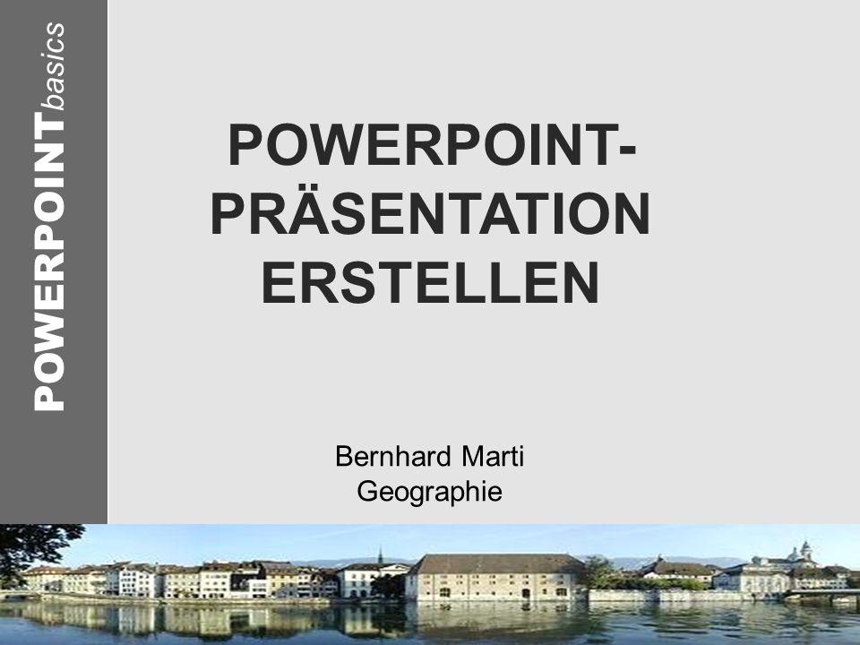 © 2005 Schlaich POWERPOINT basics POWERPOINT- PRÄSENTATION ERSTELLEN Bernhard Marti Geographie