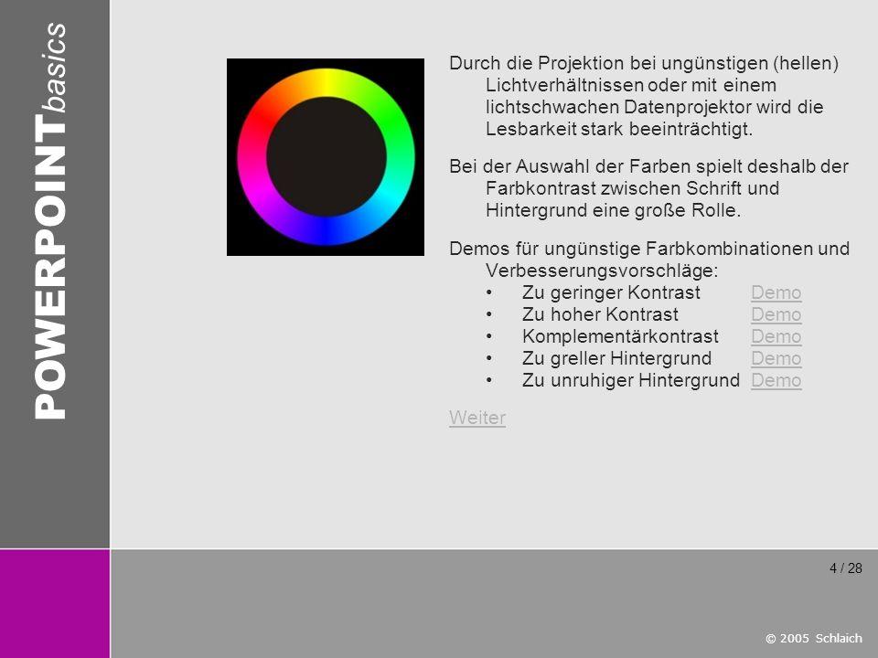 © 2005 Schlaich POWERPOINT basics 4 / 28 Durch die Projektion bei ungünstigen (hellen) Lichtverhältnissen oder mit einem lichtschwachen Datenprojektor
