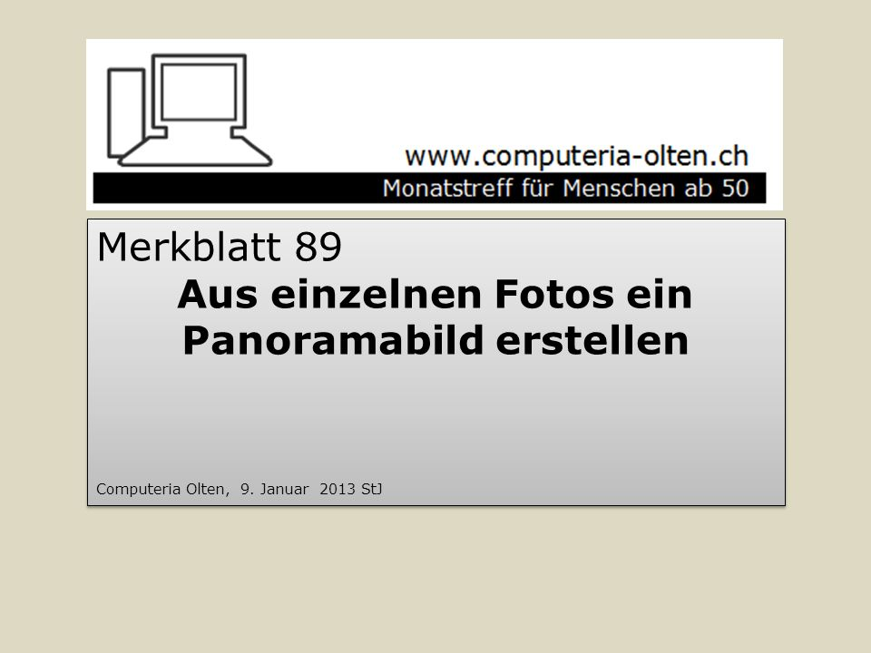 Merkblatt 89 Aus einzelnen Fotos ein Panoramabild erstellen Computeria Olten, 9. Januar 2013 StJ Merkblatt 89 Aus einzelnen Fotos ein Panoramabild ers
