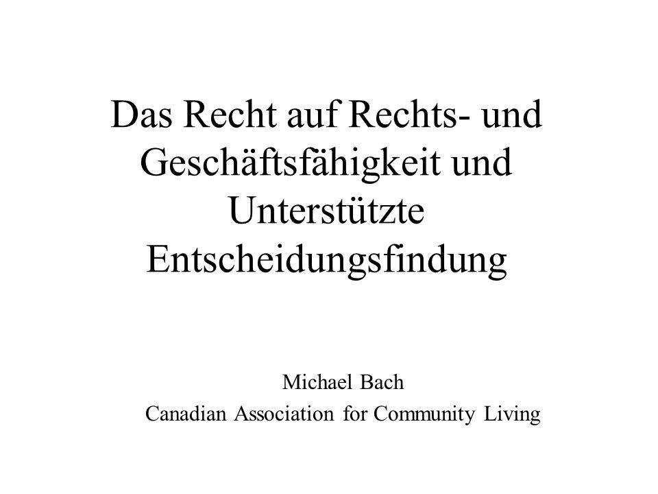 Das Recht auf Rechts- und Geschäftsfähigkeit und Unterstützte Entscheidungsfindung Michael Bach Canadian Association for Community Living