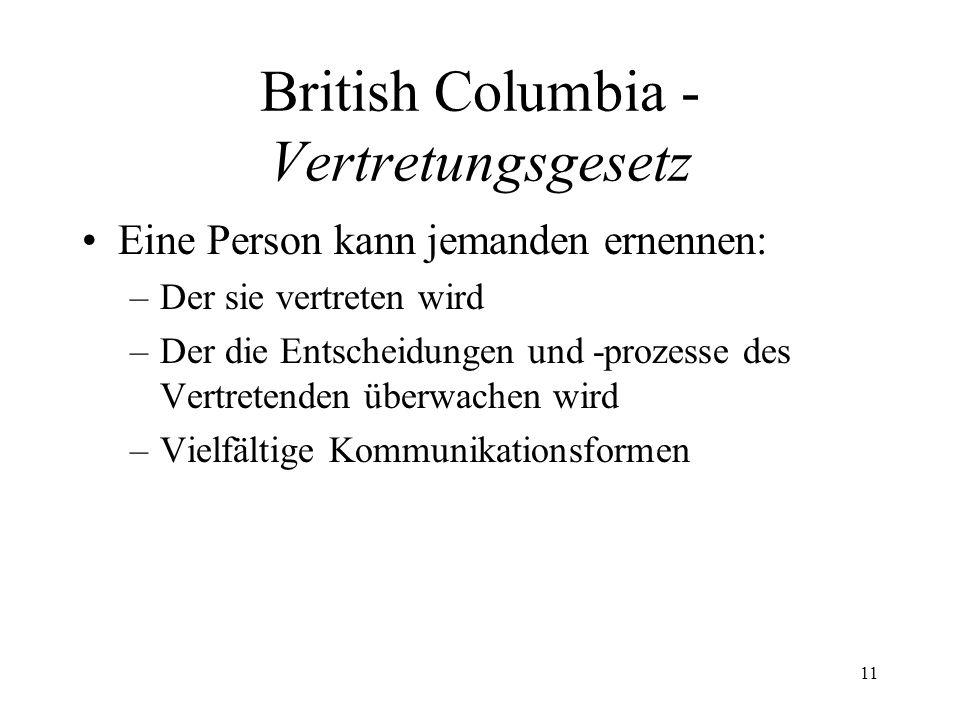 British Columbia - Vertretungsgesetz Eine Person kann jemanden ernennen: –Der sie vertreten wird –Der die Entscheidungen und -prozesse des Vertretende