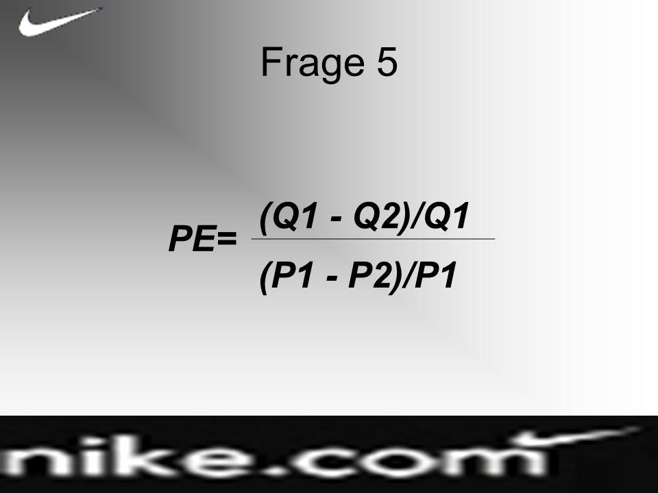 Frage 5 PE= (Q1 - Q2)/Q1 (P1 - P2)/P1