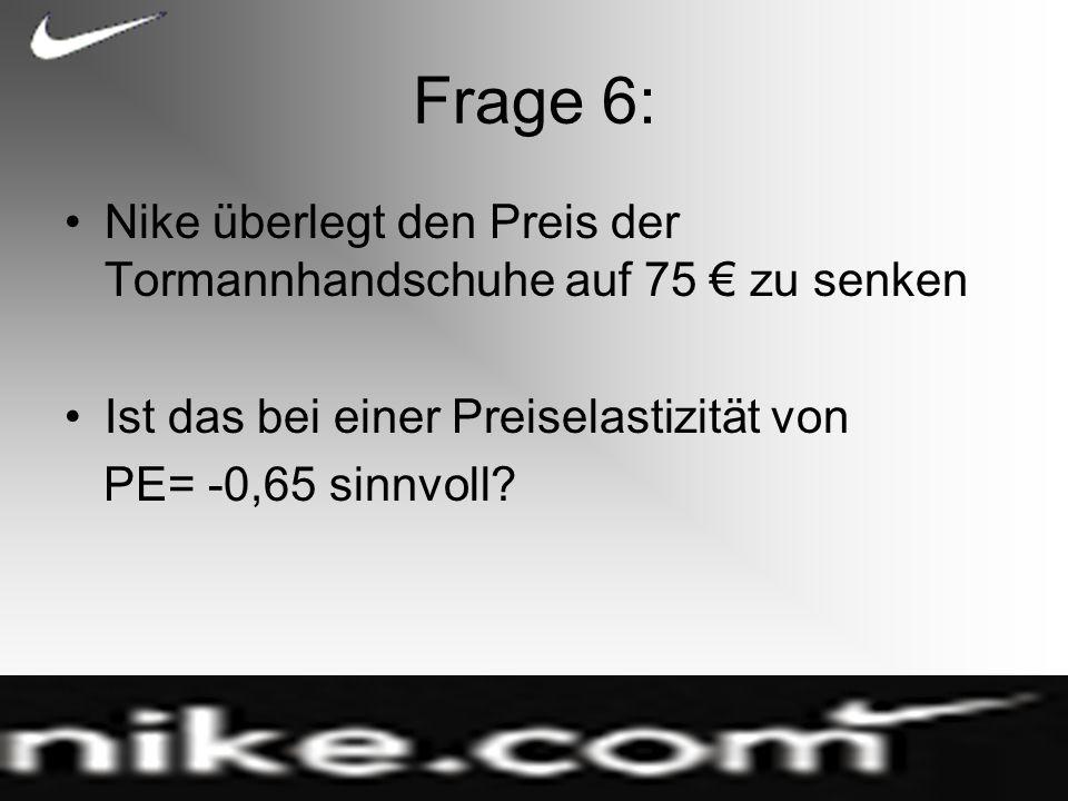 Frage 6: Nike überlegt den Preis der Tormannhandschuhe auf 75 zu senken Ist das bei einer Preiselastizität von PE= -0,65 sinnvoll?