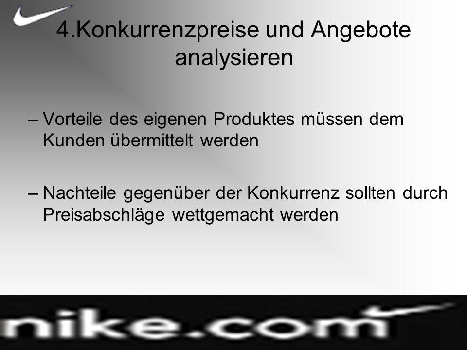 4.Konkurrenzpreise und Angebote analysieren –Vorteile des eigenen Produktes müssen dem Kunden übermittelt werden –Nachteile gegenüber der Konkurrenz sollten durch Preisabschläge wettgemacht werden