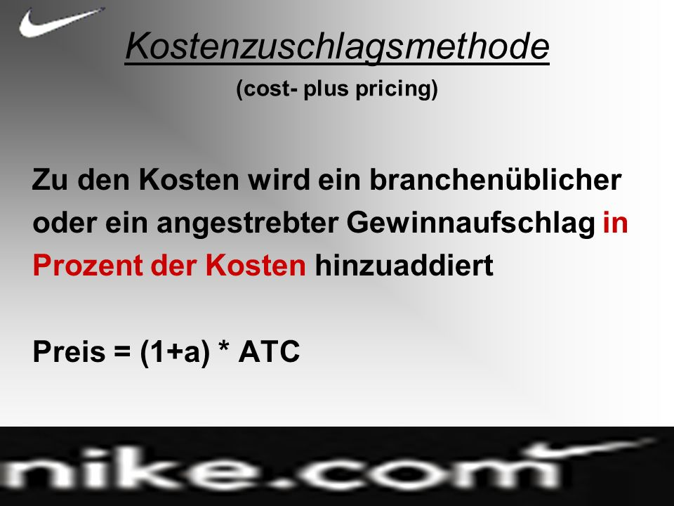 Kostenzuschlagsmethode (cost- plus pricing) Zu den Kosten wird ein branchenüblicher oder ein angestrebter Gewinnaufschlag in Prozent der Kosten hinzuaddiert Preis = (1+a) * ATC