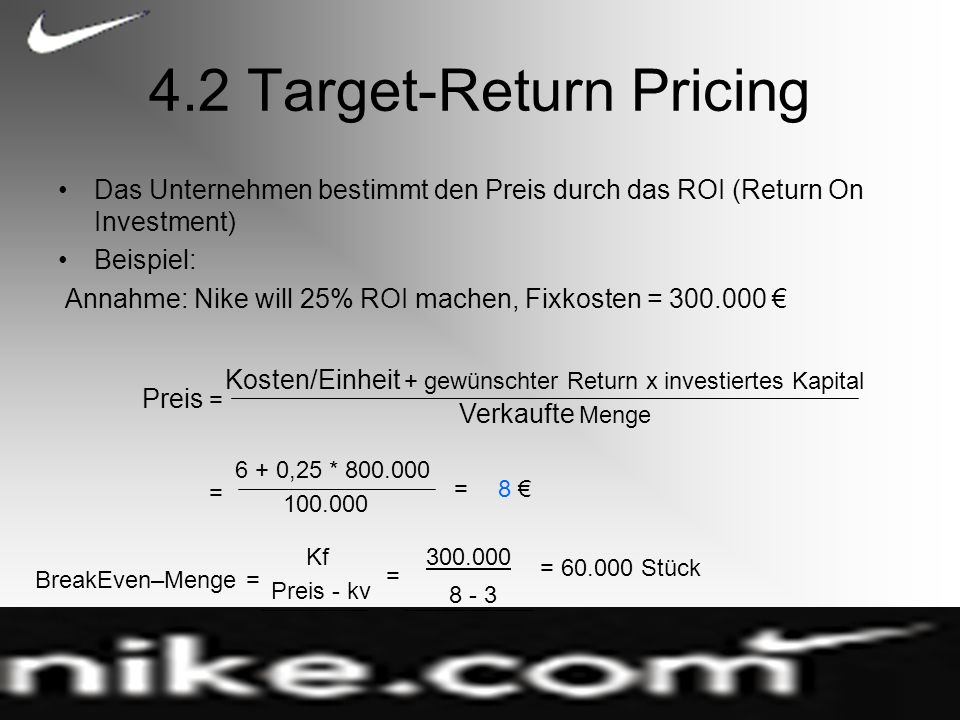 4.2 Target-Return Pricing Das Unternehmen bestimmt den Preis durch das ROI (Return On Investment) Beispiel: Annahme: Nike will 25% ROI machen, Fixkost
