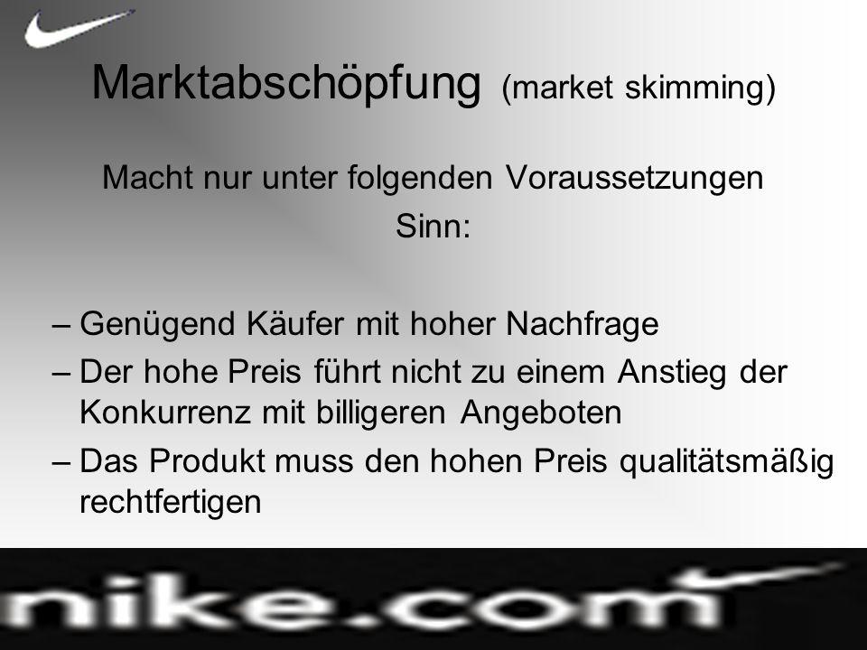 Marktabschöpfung (market skimming) Macht nur unter folgenden Voraussetzungen Sinn: –Genügend Käufer mit hoher Nachfrage –Der hohe Preis führt nicht zu einem Anstieg der Konkurrenz mit billigeren Angeboten –Das Produkt muss den hohen Preis qualitätsmäßig rechtfertigen