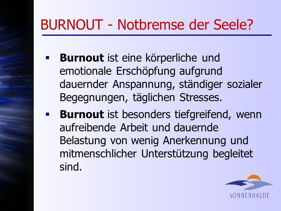 BURNOUT - Notbremse der Seele? Burnout ist eine körperliche und emotionale Erschöpfung aufgrund dauernder Anspannung, ständiger sozialer Begegnungen,