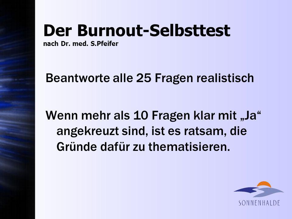 Der Burnout-Selbsttest nach Dr. med. S.Pfeifer Beantworte alle 25 Fragen realistisch Wenn mehr als 10 Fragen klar mit Ja angekreuzt sind, ist es ratsa