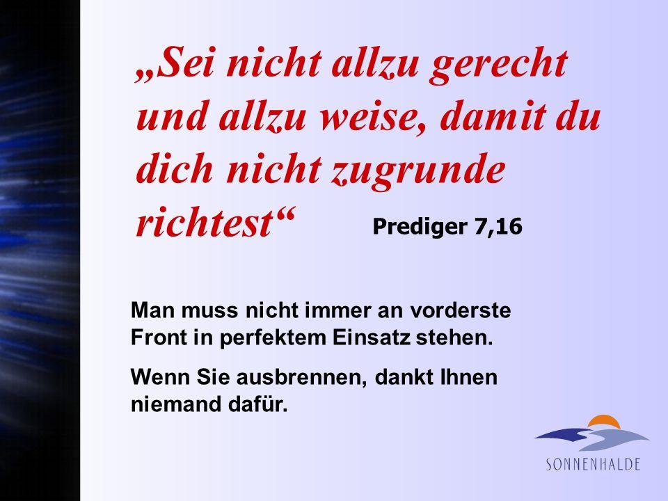 Sei nicht allzu gerecht und allzu weise, damit du dich nicht zugrunde richtest Prediger 7,16 Man muss nicht immer an vorderste Front in perfektem Eins