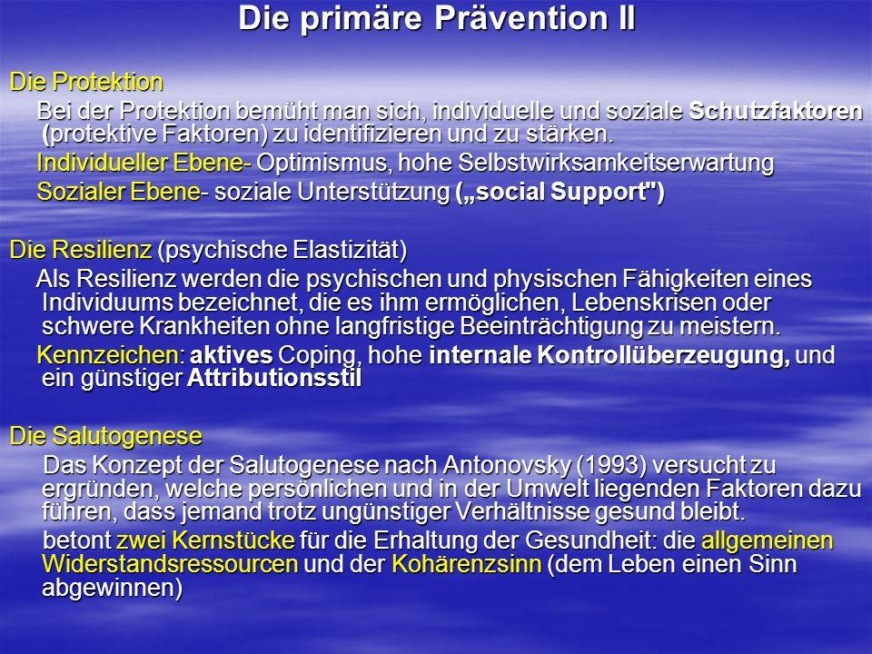 Die primäre Prävention II Die Protektion Bei der Protektion bemüht man sich, individuelle und soziale Schutzfaktoren (protektive Faktoren) zu identifi