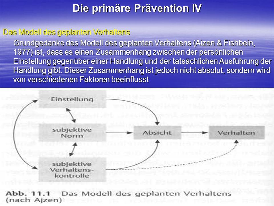 Die primäre Prävention IV Das Modell des geplanten Verhaltens Grundgedanke des Modell des geplanten Verhaltens (Aizen & Fishbein, 1977) ist, dass es e