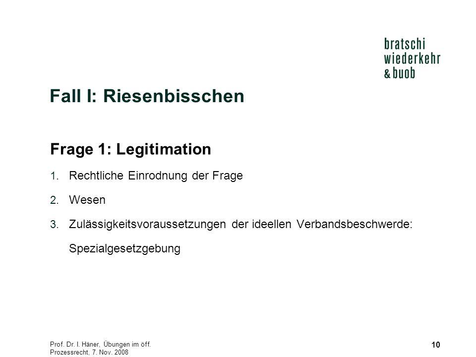 Prof. Dr. I. Häner, Übungen im öff. Prozessrecht, 7. Nov. 2008 10 Fall I: Riesenbisschen Frage 1: Legitimation 1. Rechtliche Einrodnung der Frage 2. W