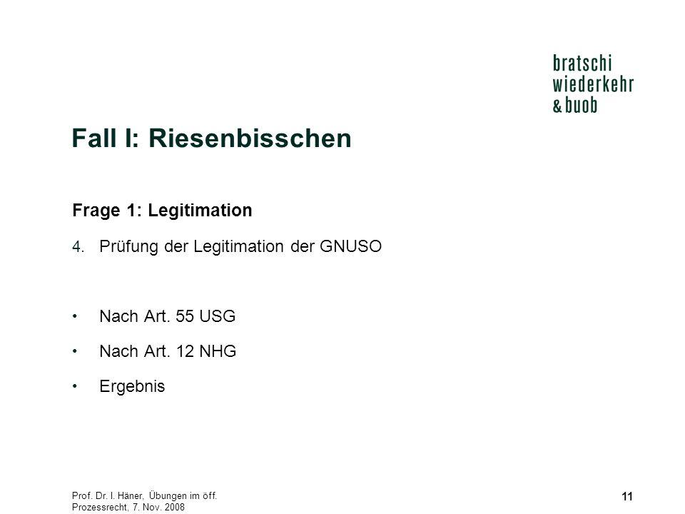 Prof. Dr. I. Häner, Übungen im öff. Prozessrecht, 7. Nov. 2008 11 Fall I: Riesenbisschen Frage 1: Legitimation 4. Prüfung der Legitimation der GNUSO N