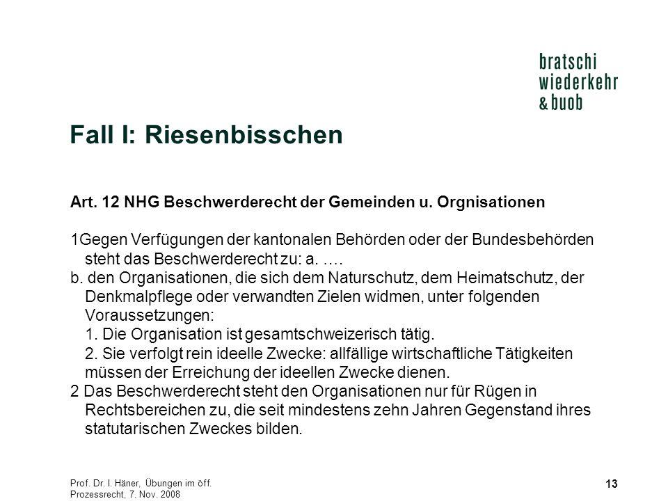 Prof. Dr. I. Häner, Übungen im öff. Prozessrecht, 7. Nov. 2008 13 Fall I: Riesenbisschen Art. 12 NHG Beschwerderecht der Gemeinden u. Orgnisationen 1G