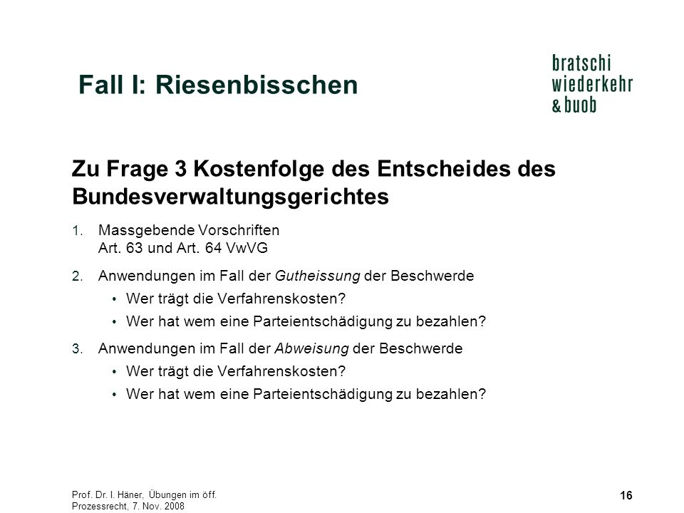 Prof. Dr. I. Häner, Übungen im öff. Prozessrecht, 7. Nov. 2008 16 Zu Frage 3 Kostenfolge des Entscheides des Bundesverwaltungsgerichtes 1. Massgebende