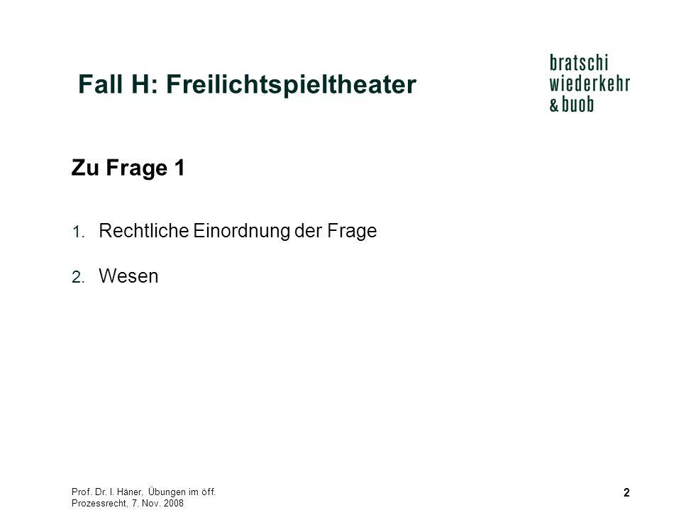 Prof. Dr. I. Häner, Übungen im öff. Prozessrecht, 7. Nov. 2008 2 Zu Frage 1 1. Rechtliche Einordnung der Frage 2. Wesen Fall H: Freilichtspieltheater