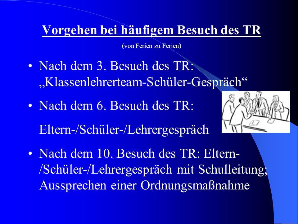 Vorgehen bei häufigem Besuch des TR (von Ferien zu Ferien) Nach dem 3. Besuch des TR: Klassenlehrerteam-Schüler-Gespräch Nach dem 6. Besuch des TR: El