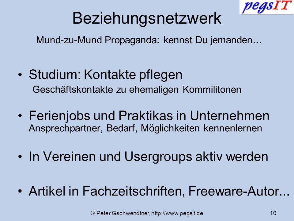 © Peter Gschwendtner, http://www.pegsit.de10 Beziehungsnetzwerk Mund-zu-Mund Propaganda: kennst Du jemanden… Studium: Kontakte pflegen Geschäftskontak