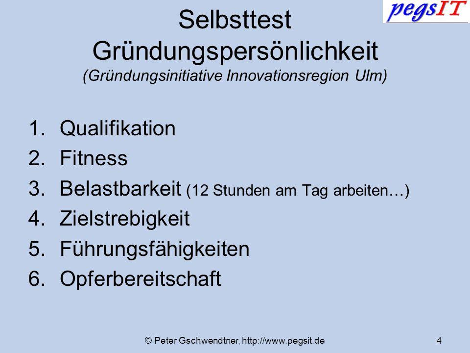 © Peter Gschwendtner, http://www.pegsit.de4 Selbsttest Gründungspersönlichkeit (Gründungsinitiative Innovationsregion Ulm) 1.Qualifikation 2.Fitness 3