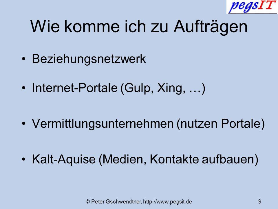 © Peter Gschwendtner, http://www.pegsit.de9 Wie komme ich zu Aufträgen Beziehungsnetzwerk Internet-Portale (Gulp, Xing, …) Vermittlungsunternehmen (nu