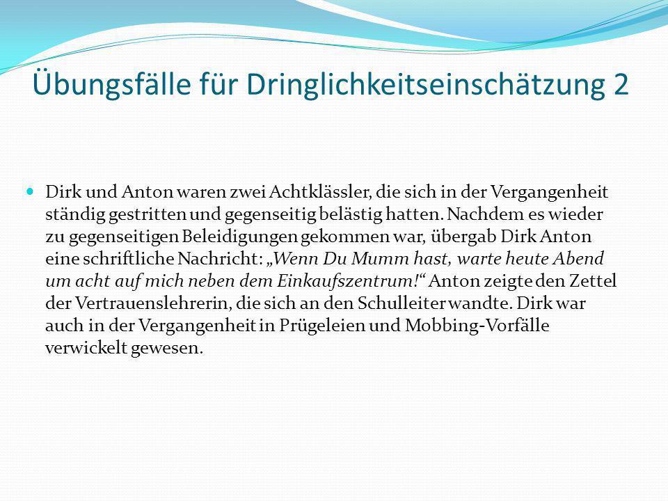 Übungsfälle für Dringlichkeitseinschätzung 2 Dirk und Anton waren zwei Achtklässler, die sich in der Vergangenheit ständig gestritten und gegenseitig belästig hatten.