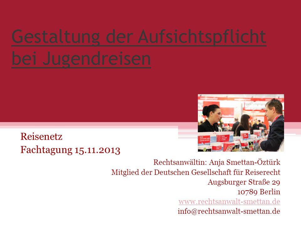 Gestaltung der Aufsichtspflicht bei Jugendreisen Reisenetz Fachtagung 15.11.2013 Rechtsanwältin: Anja Smettan-Öztürk Mitglied der Deutschen Gesellscha
