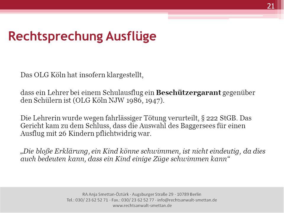 Rechtsprechung Ausflüge 21 Das OLG Köln hat insofern klargestellt, dass ein Lehrer bei einem Schulausflug ein Beschützergarant gegenüber den Schülern