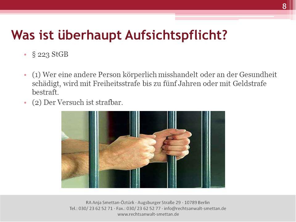 8 Was ist überhaupt Aufsichtspflicht? § 223 StGB (1) Wer eine andere Person körperlich misshandelt oder an der Gesundheit schädigt, wird mit Freiheits