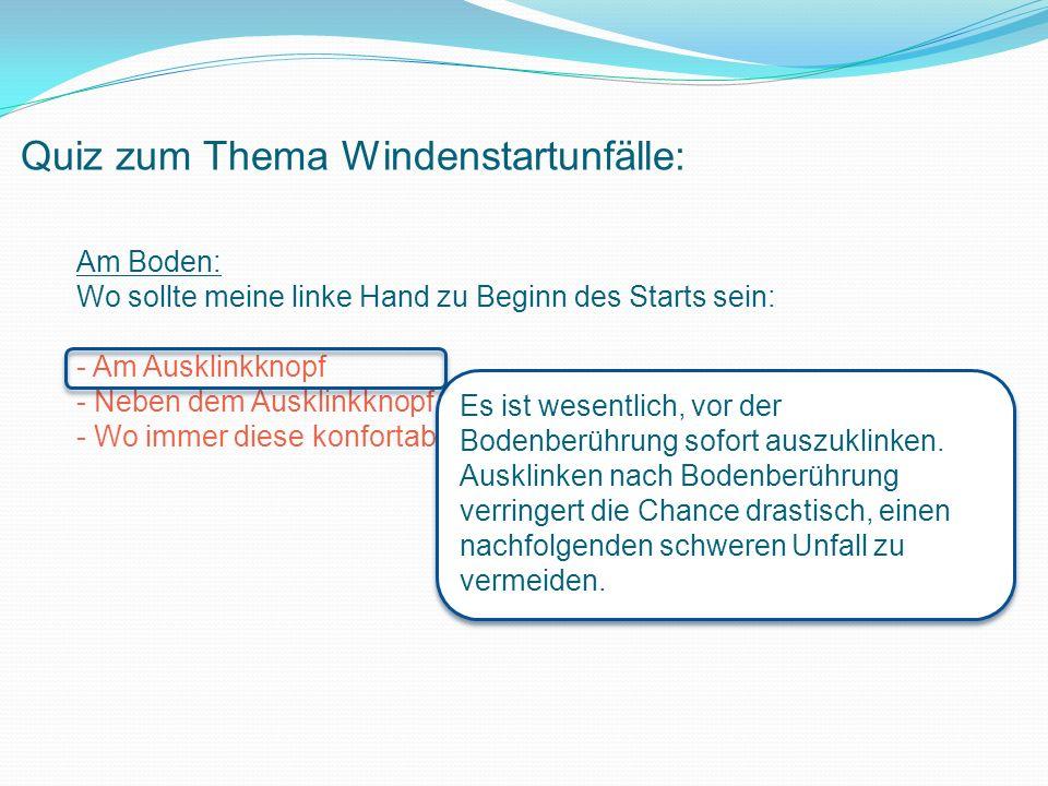 Quiz zum Thema Windenstartunfälle: Am Boden: Wo sollte meine linke Hand zu Beginn des Starts sein: - Am Ausklinkknopf - Neben dem Ausklinkknopf - Wo immer diese konfortabel liegt.