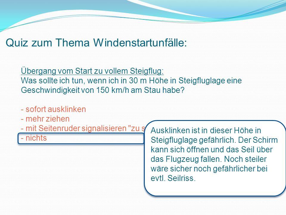 Quiz zum Thema Windenstartunfälle: Übergang vom Start zu vollem Steigflug: Was sollte ich tun, wenn ich in 30 m Höhe in Steigfluglage eine Geschwindigkeit von 150 km/h am Stau habe.