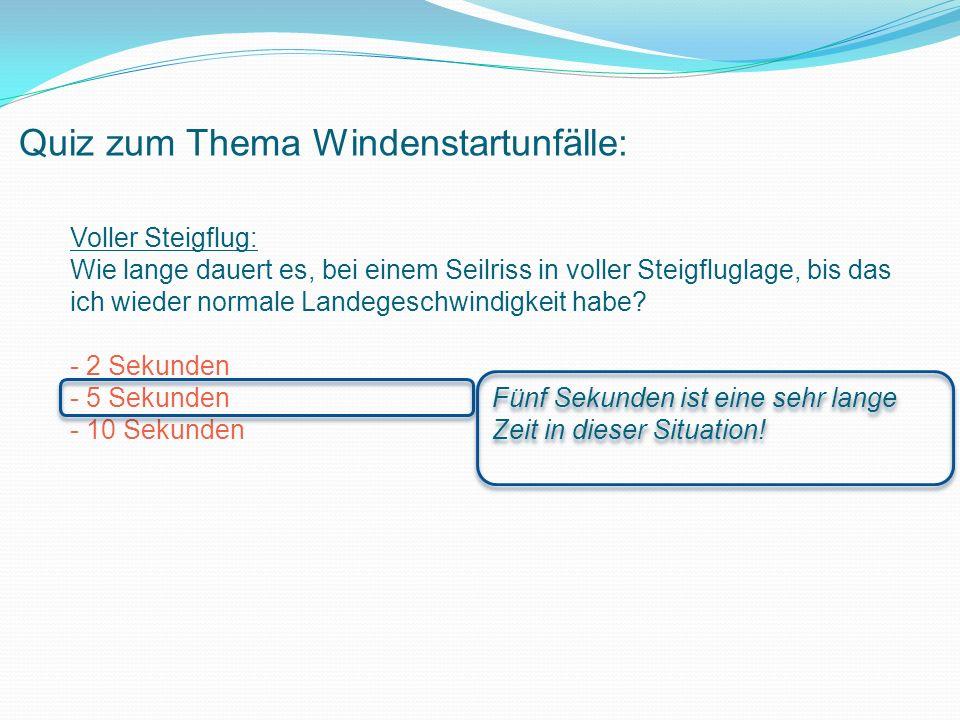 Quiz zum Thema Windenstartunfälle: Voller Steigflug: Wie lange dauert es, bei einem Seilriss in voller Steigfluglage, bis das ich wieder normale Landegeschwindigkeit habe.