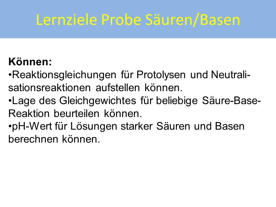 Lernziele Probe Säuren/Basen Können: Reaktionsgleichungen für Protolysen und Neutrali- sationsreaktionen aufstellen können. Lage des Gleichgewichtes f