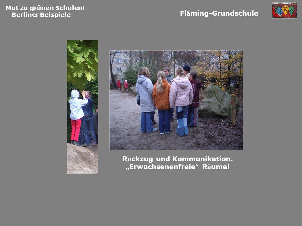 Mut zu grünen Schulen! Berliner Beispiele Fl ä ming-Grundschule R ü ckzug und Kommunikation. Erwachsenenfreie R ä ume!