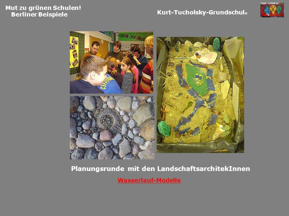 Mut zu grünen Schulen! Berliner Beispiele Planungsrunde mit den LandschaftsarchitekInnen Kurt-Tucholsky-Grundschul e Wasserlauf-Modelle
