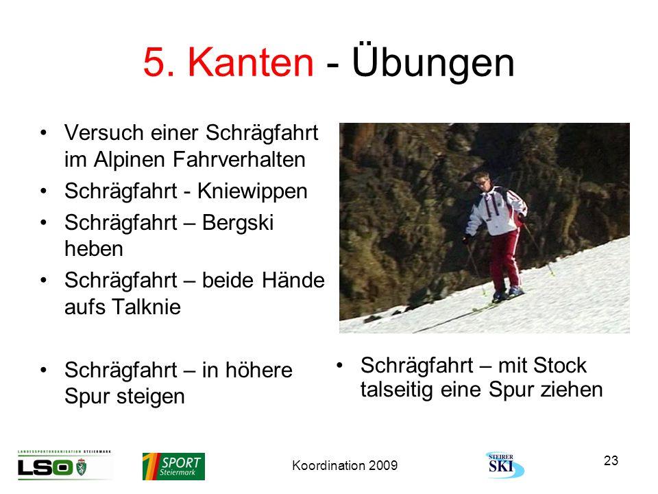 Koordination 2009 23 5. Kanten - Übungen Versuch einer Schrägfahrt im Alpinen Fahrverhalten Schrägfahrt - Kniewippen Schrägfahrt – Bergski heben Schrä