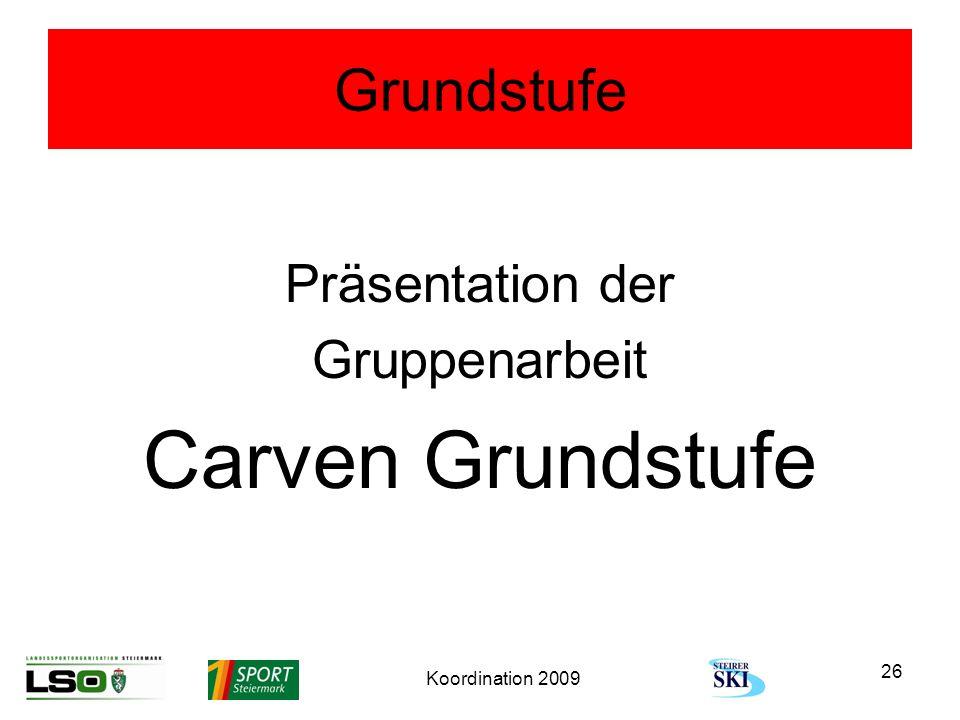 Koordination 2009 26 Grundstufe Präsentation der Gruppenarbeit Carven Grundstufe