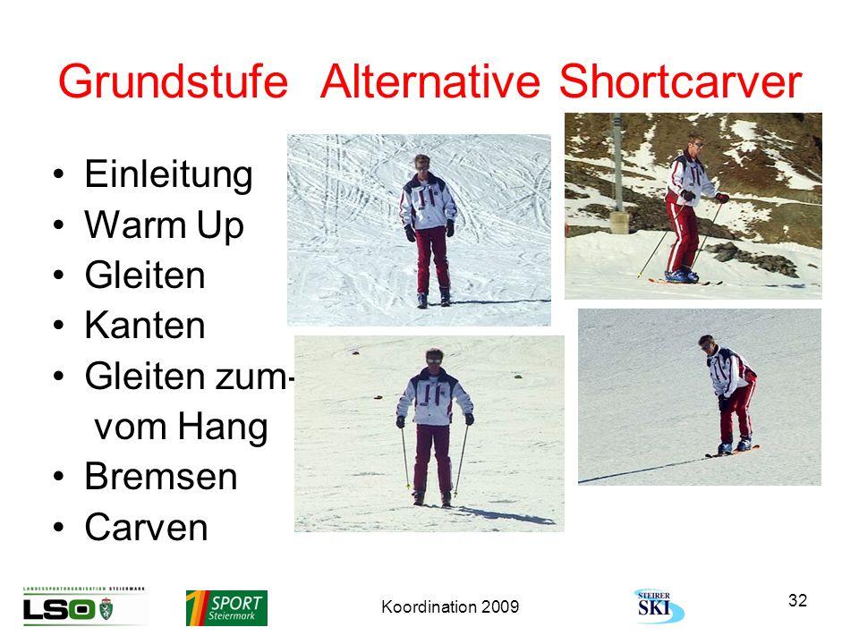 Koordination 2009 32 Grundstufe Alternative Shortcarver Einleitung Warm Up Gleiten Kanten Gleiten zum- vom Hang Bremsen Carven