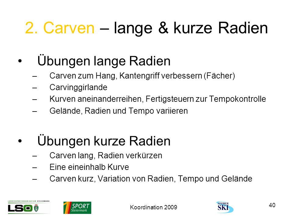 Koordination 2009 40 2. Carven – lange & kurze Radien Übungen lange Radien –Carven zum Hang, Kantengriff verbessern (Fächer) –Carvinggirlande –Kurven