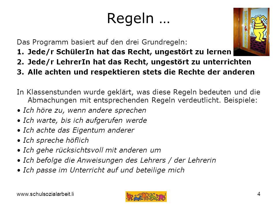 www.schulsozialarbeit.li4 Regeln … Das Programm basiert auf den drei Grundregeln: 1.Jede/r SchülerIn hat das Recht, ungestört zu lernen 2.Jede/r Lehre
