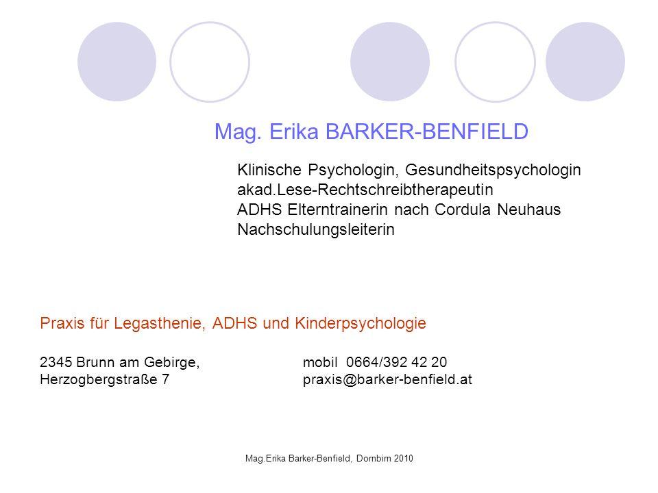 Mag.Erika Barker-Benfield, Dornbirn 2010 DIAGNOSEFINDUNG Es gibt keinen ADHS TEST, sondern: Fragebögen (Eltern, Lehrer, andere Bezugspersonen) Exploration / Familienanamnese Verhaltensbeobachtung in der Klasse Testbatterie (Intelligenz, Aufmerksamkeit, Leistung, Befindlichkeit…)