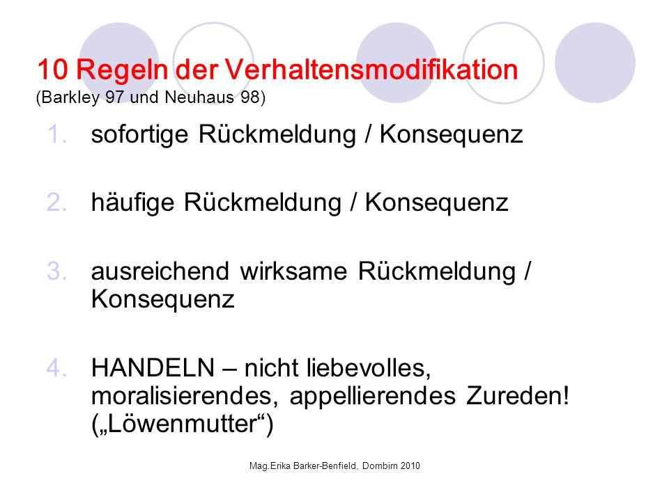 Mag.Erika Barker-Benfield, Dornbirn 2010 10 Regeln der Verhaltensmodifikation (Barkley 97 und Neuhaus 98) 1.sofortige Rückmeldung / Konsequenz 2.häufige Rückmeldung / Konsequenz 3.ausreichend wirksame Rückmeldung / Konsequenz 4.HANDELN – nicht liebevolles, moralisierendes, appellierendes Zureden.