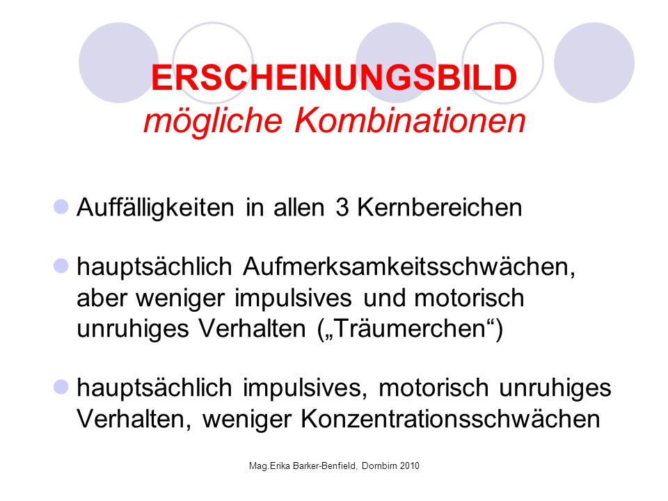 Mag.Erika Barker-Benfield, Dornbirn 2010 ERSCHEINUNGSBILD mögliche Kombinationen Auffälligkeiten in allen 3 Kernbereichen hauptsächlich Aufmerksamkeitsschwächen, aber weniger impulsives und motorisch unruhiges Verhalten (Träumerchen) hauptsächlich impulsives, motorisch unruhiges Verhalten, weniger Konzentrationsschwächen