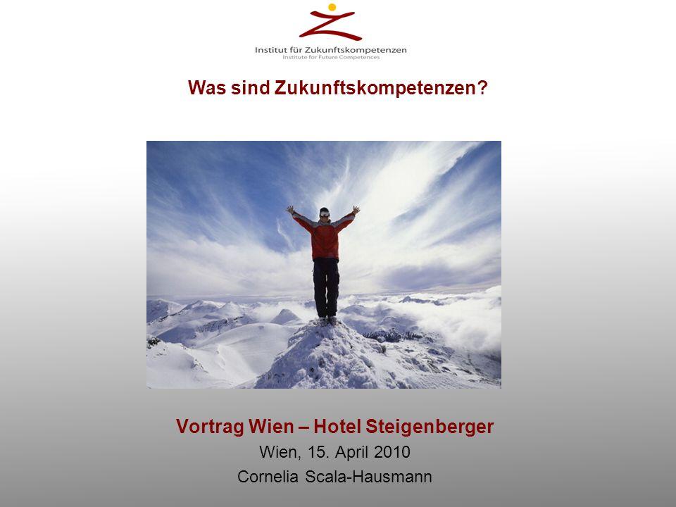 Vortrag Wien – Hotel Steigenberger Wien, 15. April 2010 Cornelia Scala-Hausmann Was sind Zukunftskompetenzen?