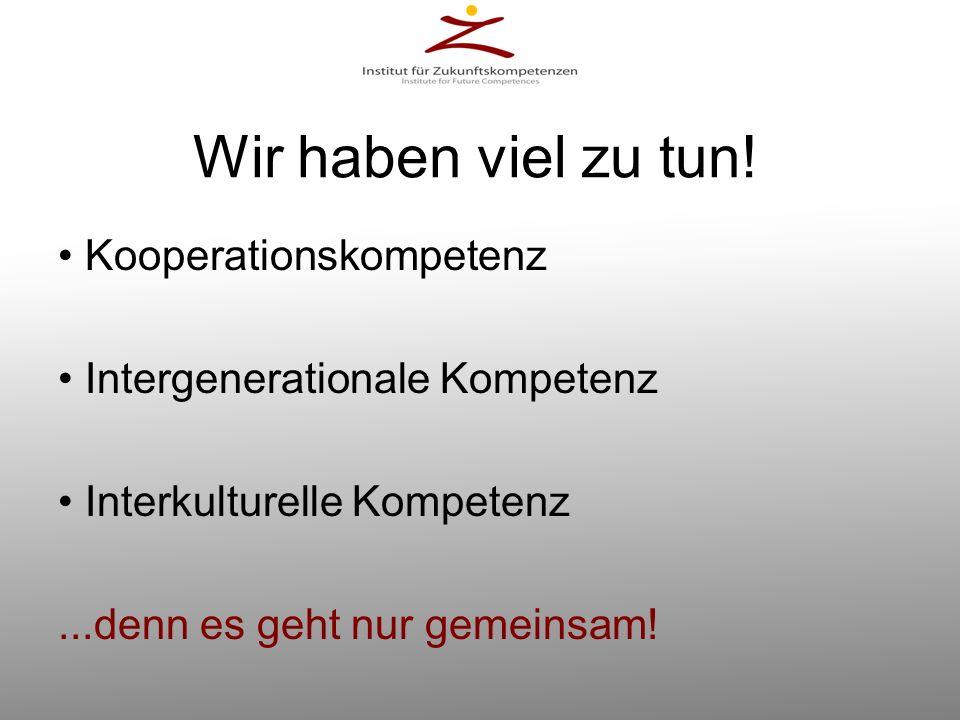 Wir haben viel zu tun! Kooperationskompetenz Intergenerationale Kompetenz Interkulturelle Kompetenz...denn es geht nur gemeinsam!