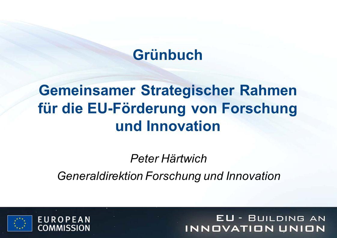 Grünbuch Gemeinsamer Strategischer Rahmen für die EU-Förderung von Forschung und Innovation Peter Härtwich Generaldirektion Forschung und Innovation