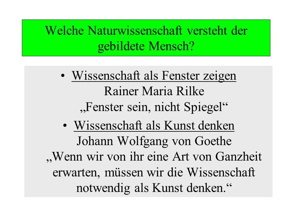 Welche Naturwissenschaft versteht der gebildete Mensch? Wissenschaft als Fenster zeigen Rainer Maria Rilke Fenster sein, nicht Spiegel Wissenschaft al