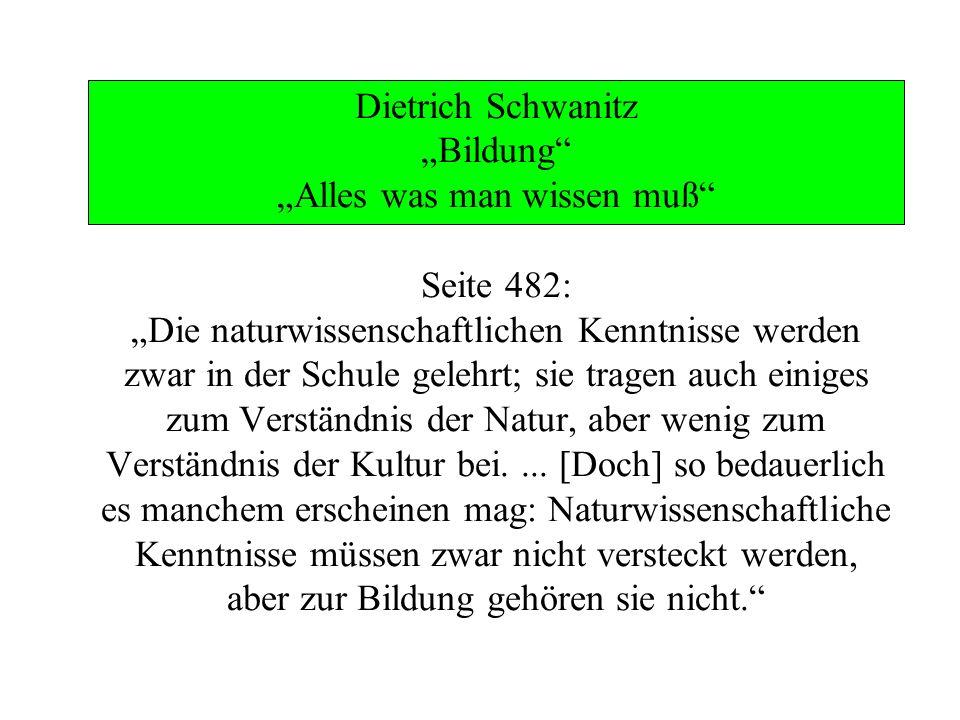 Dietrich Schwanitz Bildung Alles was man wissen muß Seite 482: Die naturwissenschaftlichen Kenntnisse werden zwar in der Schule gelehrt; sie tragen au